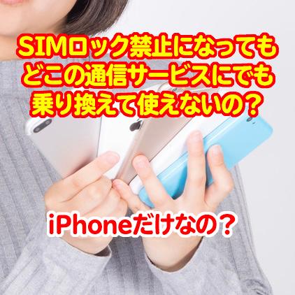 【スマホの法改正】 販売時のSIMロック禁止に、でもiPhone以外は他社の通信に非対応の場合も!